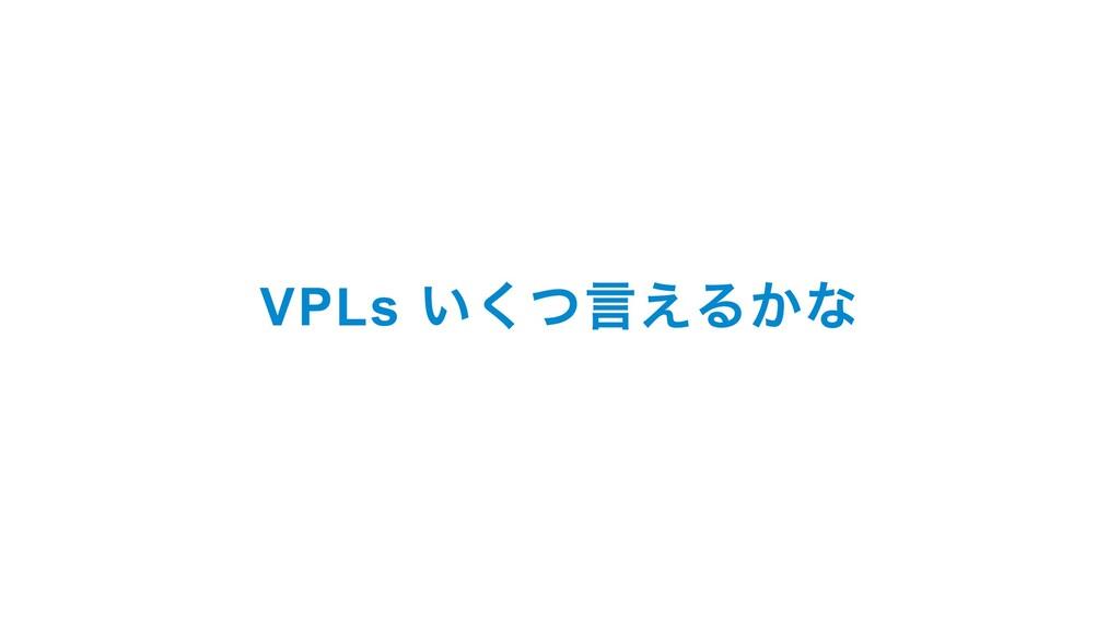 VPLs いくつ言えるかな