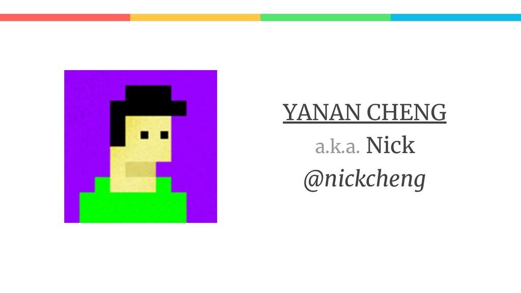 YANAN CHENG a.k.a. Nick @nickcheng
