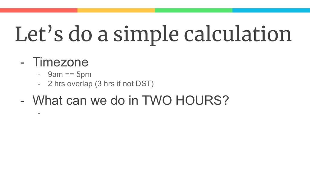 Let's do a simple calculation - Timezone - 9am ...