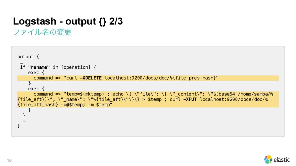 Logstash - output {} 2/3 ϑΝΠϧ໊ͷมߋ 16 output { …...