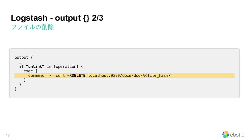 Logstash - output {} 2/3 ϑΝΠϧͷআ 17 output { … ...