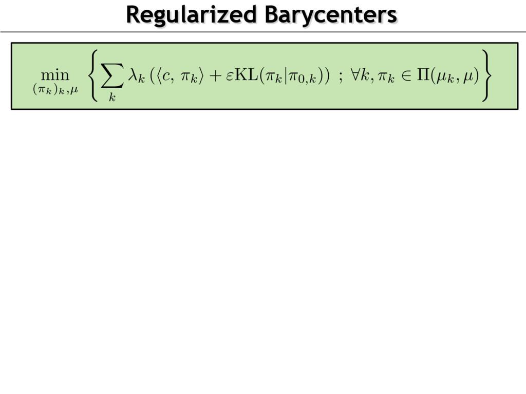 Regularized Barycenters min (⇡k)k,µ ( X k k (hc...