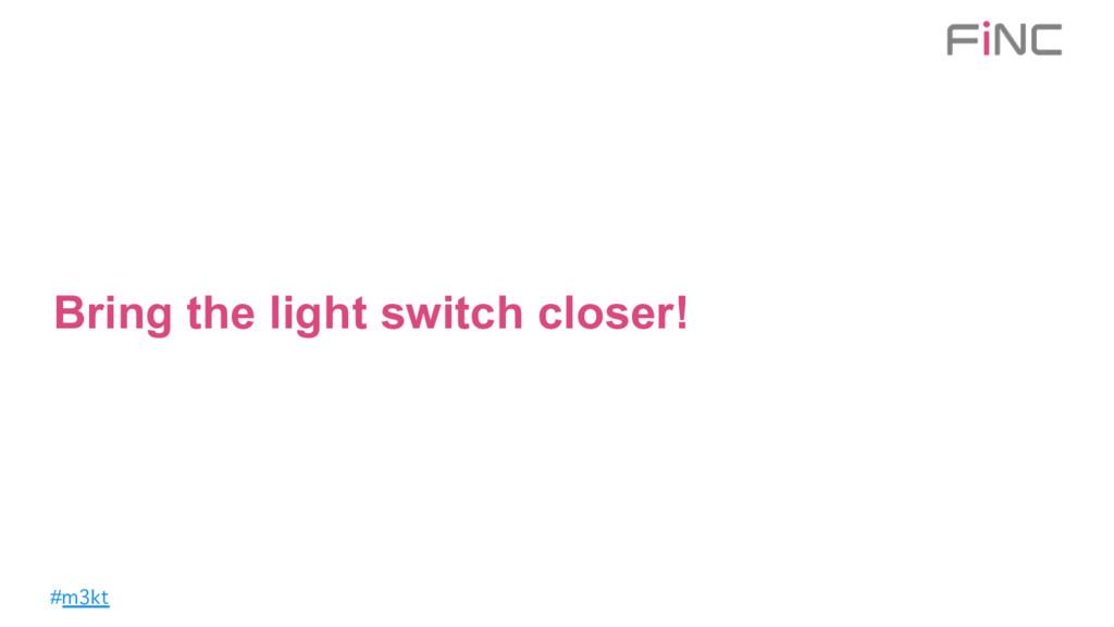#m3kt Bring the light switch closer!