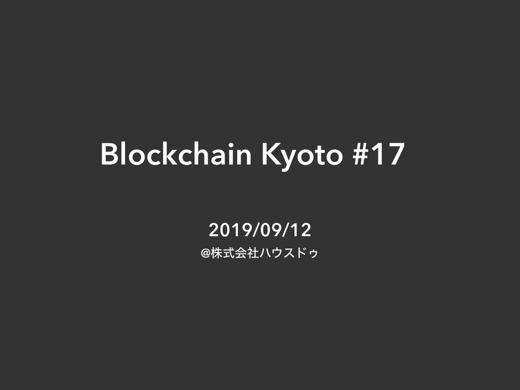 Blockchain Kyoto #17 2019/09/12 @גࣜձࣾϋευΡ