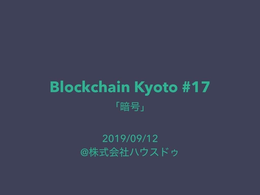 Blockchain Kyoto #17 ʮ҉߸ʯ 2019/09/12 @גࣜձࣾϋευΡ