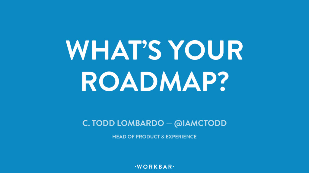 W O R K B A R . . WHAT'S YOUR ROADMAP? C. TODD ...