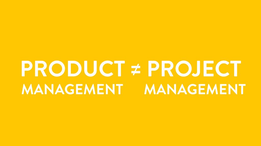 PRODUCT ≠ PROJECT MANAGEMENT MANAGEMENT