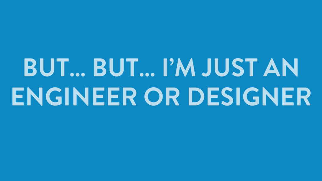 BUT… BUT… I'M JUST AN ENGINEER OR DESIGNER