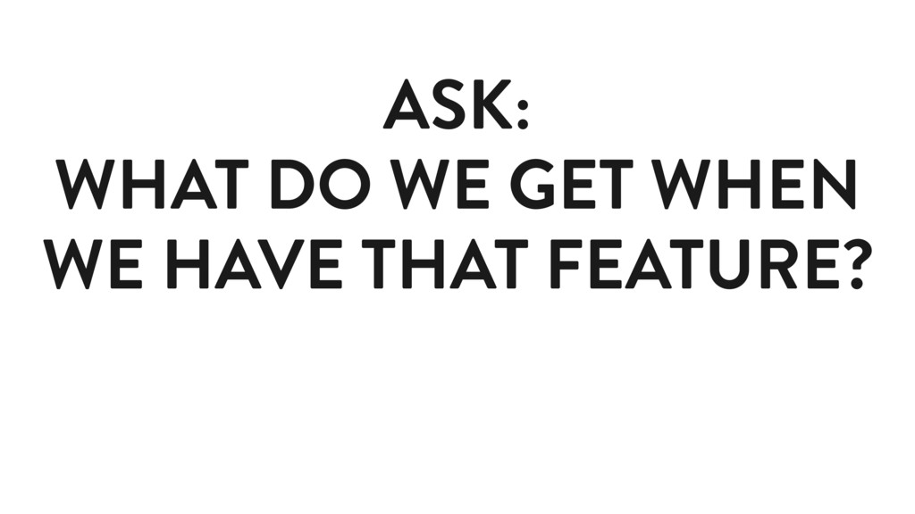 ASK: WHAT DO WE GET WHEN WE HAVE THAT FEATURE?