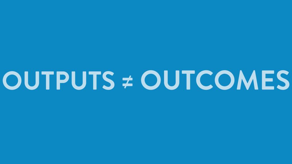 OUTPUTS ≠ OUTCOMES