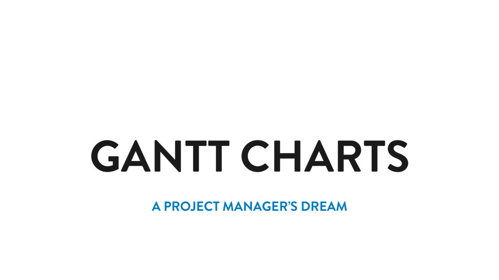 GANTT CHARTS A PROJECT MANAGER'S DREAM