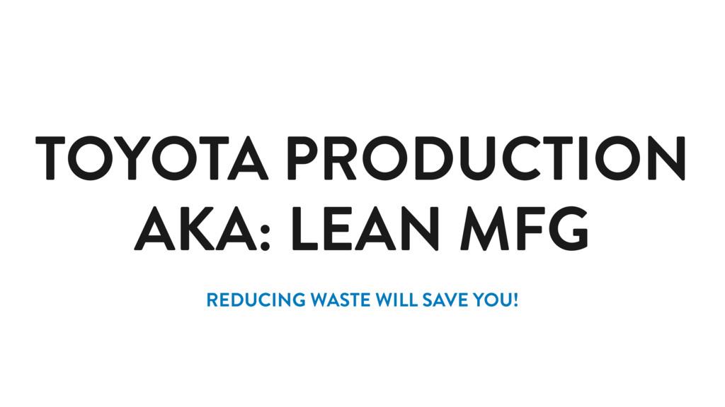 TOYOTA PRODUCTION AKA: LEAN MFG REDUCING WASTE ...