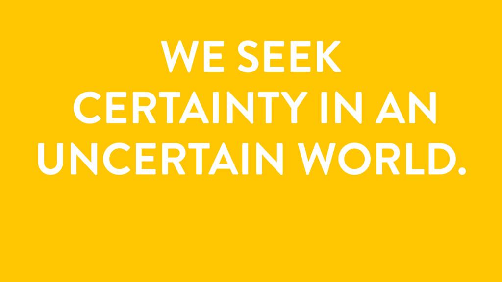 WE SEEK CERTAINTY IN AN UNCERTAIN WORLD.