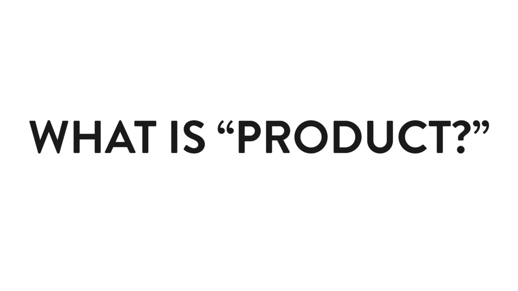 """WHAT IS """"PRODUCT?"""""""