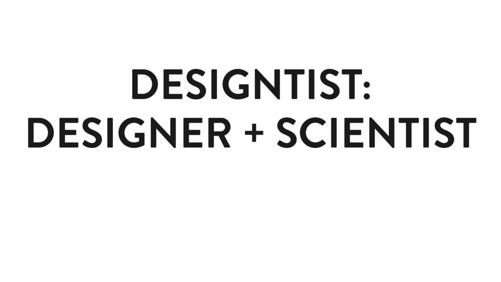 DESIGNTIST: DESIGNER + SCIENTIST