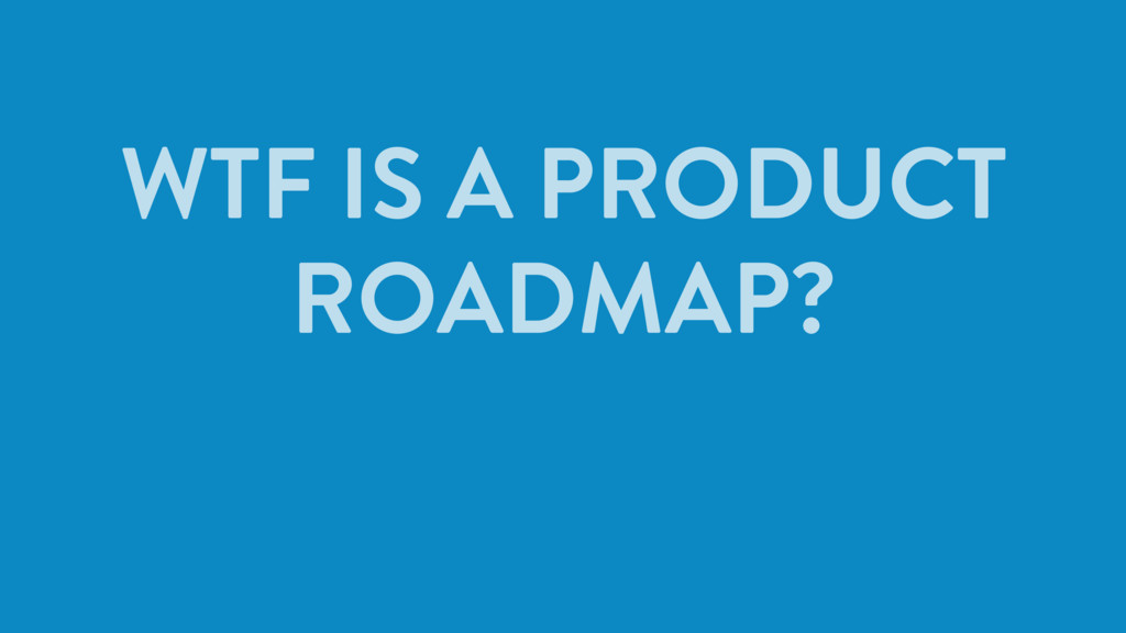WTF IS A PRODUCT ROADMAP?