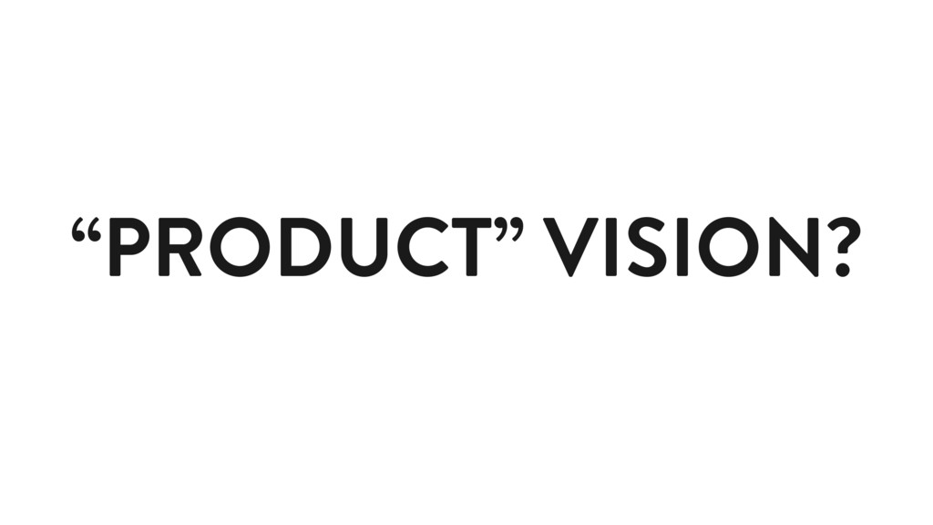 """""""PRODUCT"""" VISION?"""