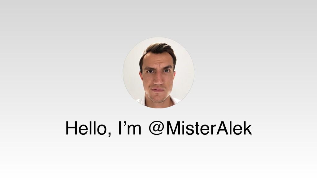 Hello, I'm @MisterAlek
