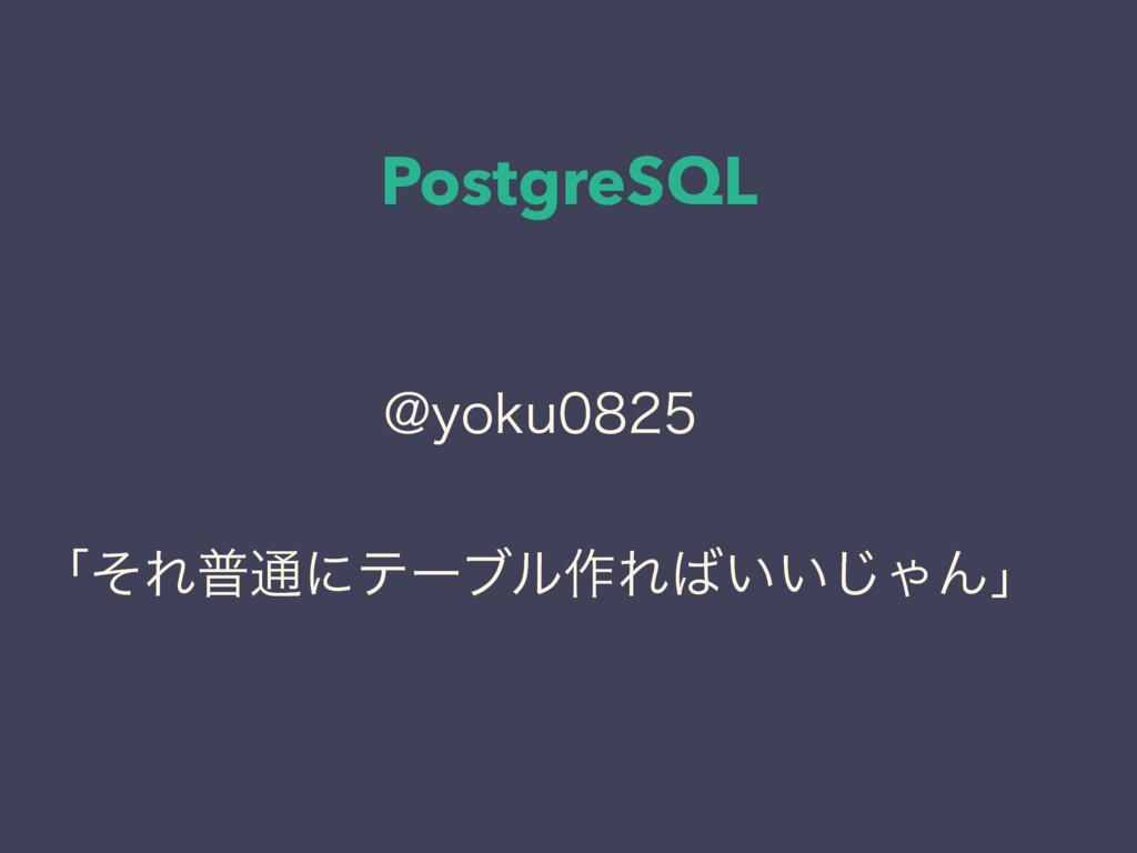 PostgreSQL !ZPLV ʮͦΕී௨ʹςʔϒϧ࡞Ε͍͍͡ΌΜʯ