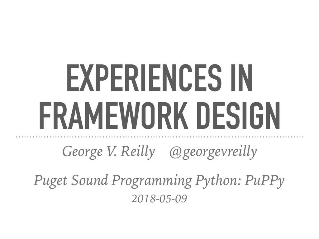 EXPERIENCES IN FRAMEWORK DESIGN George V. Reill...