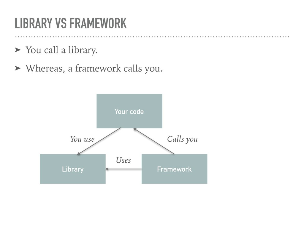 LIBRARY VS FRAMEWORK ➤ You call a library. ➤ Wh...