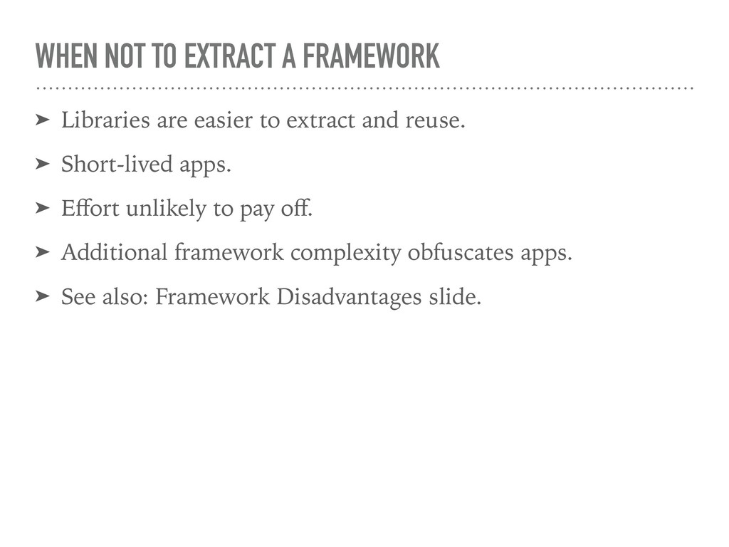WHEN NOT TO EXTRACT A FRAMEWORK ➤ Libraries are...