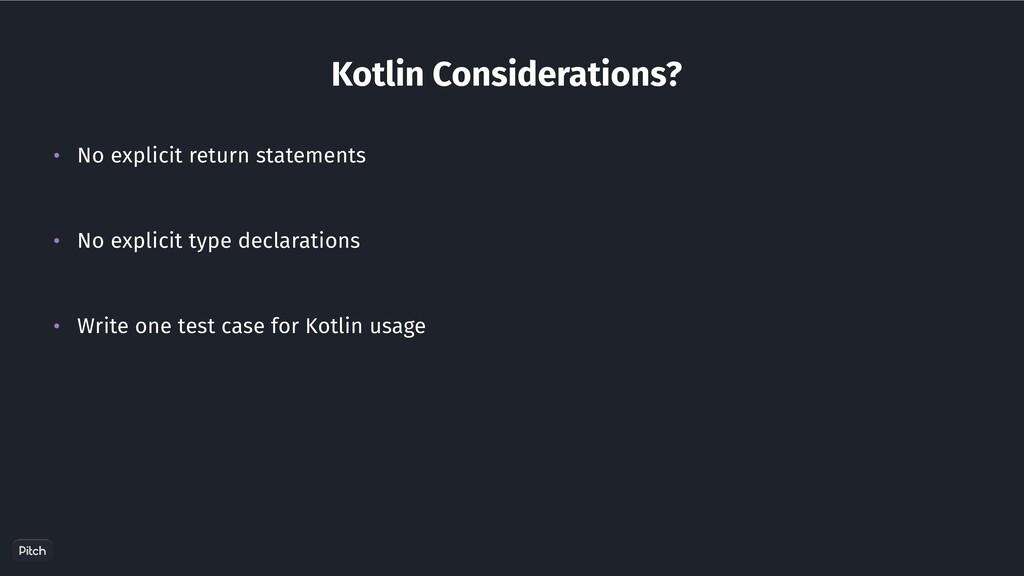 Kotlin Considerations? • No explicit return sta...