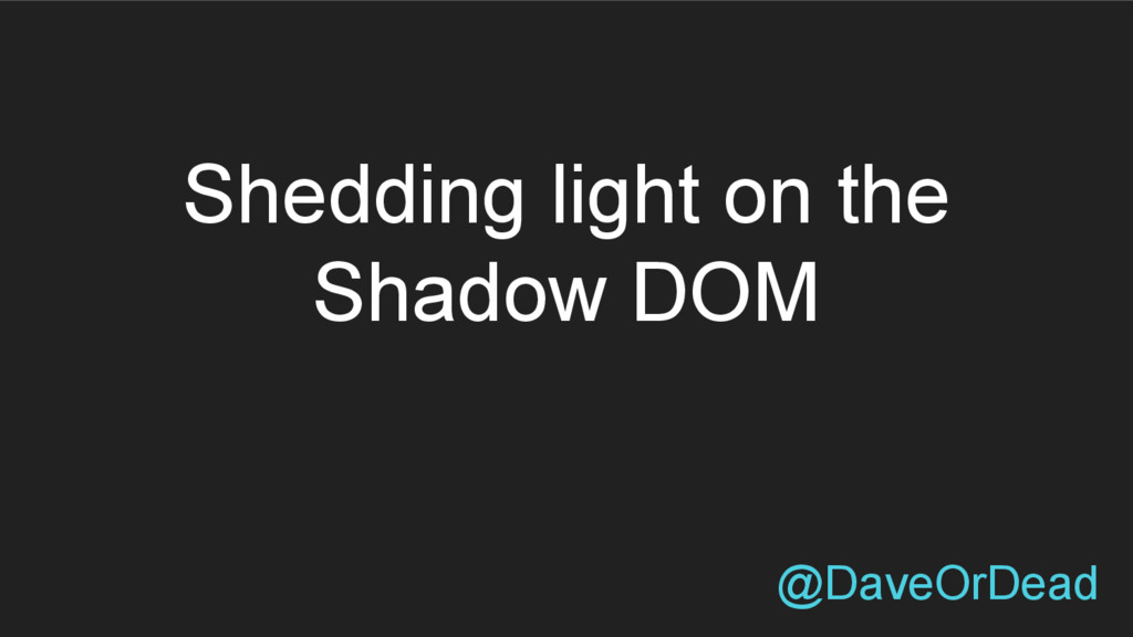 Shedding light on the Shadow DOM @DaveOrDead