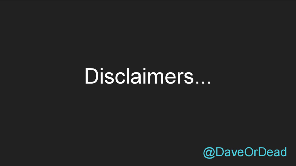 @DaveOrDead Disclaimers...