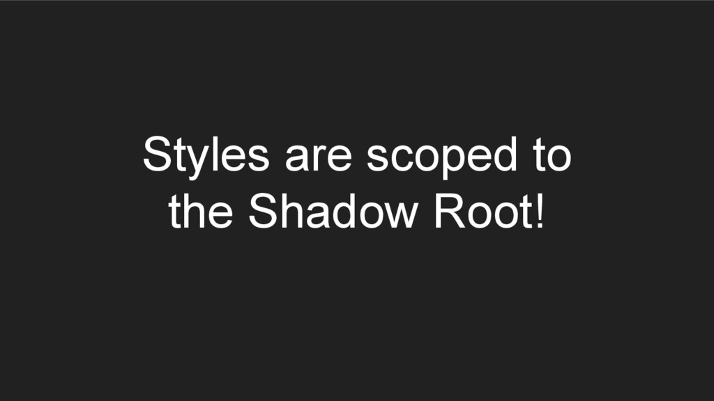 Styles are scoped to the Shadow Root!