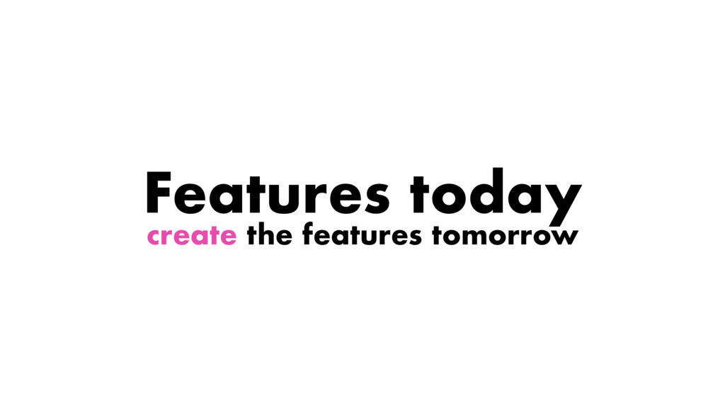 create the features tomorrow Features today