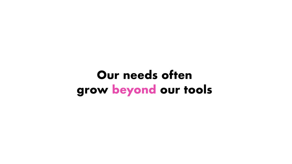 Our needs often grow beyond our tools