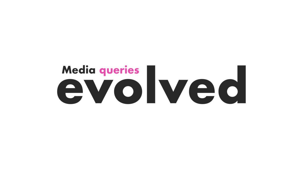 Media queries evolved
