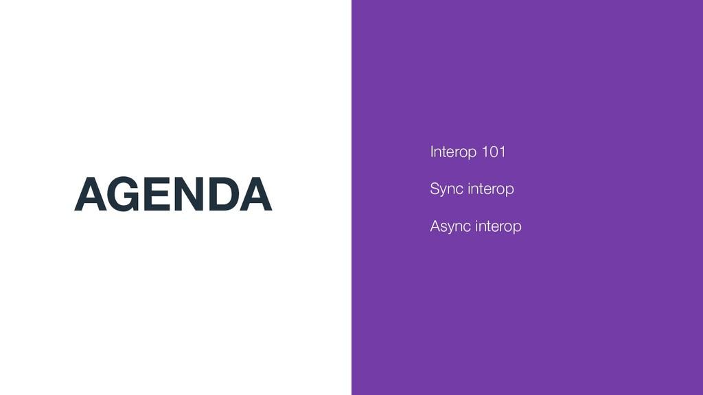 AGENDA Interop 101 Sync interop Async interop