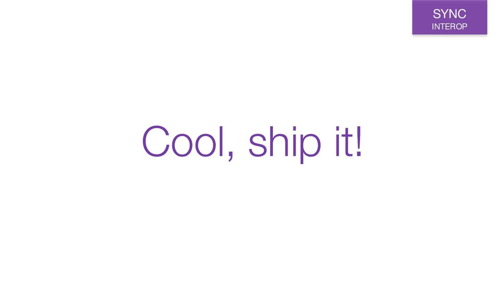 Cool, ship it! SYNC INTEROP