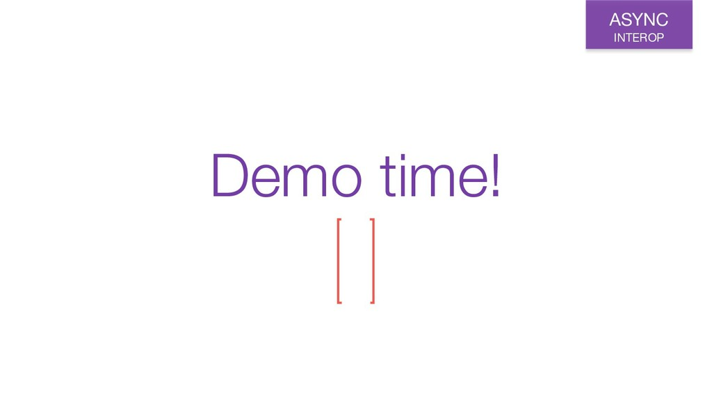 Demo time! ASYNC INTEROP