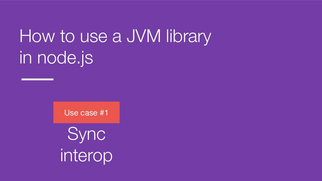 How to use a JVM library in node.js Use case #1...