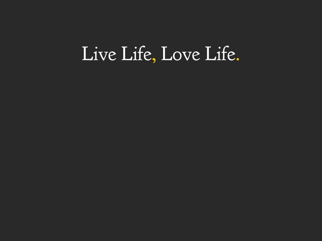 Live Life, Love Life.