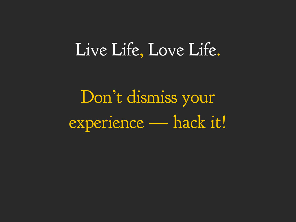 Live Life, Love Life. Don't dismiss your experi...