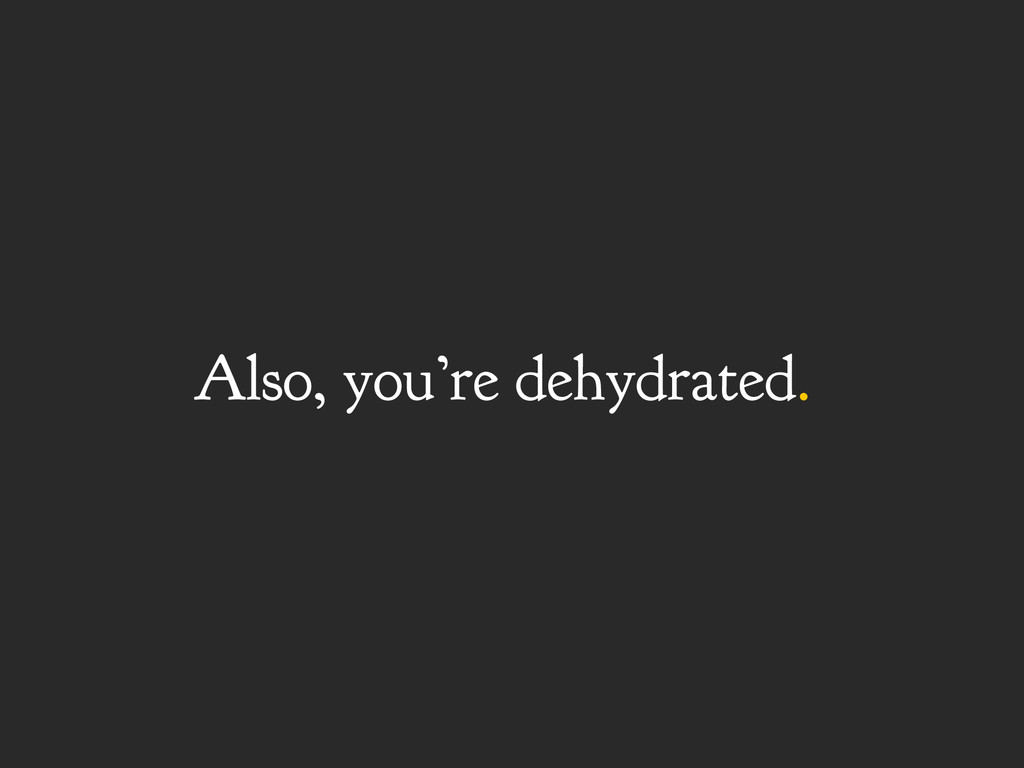 Also, you're dehydrated.