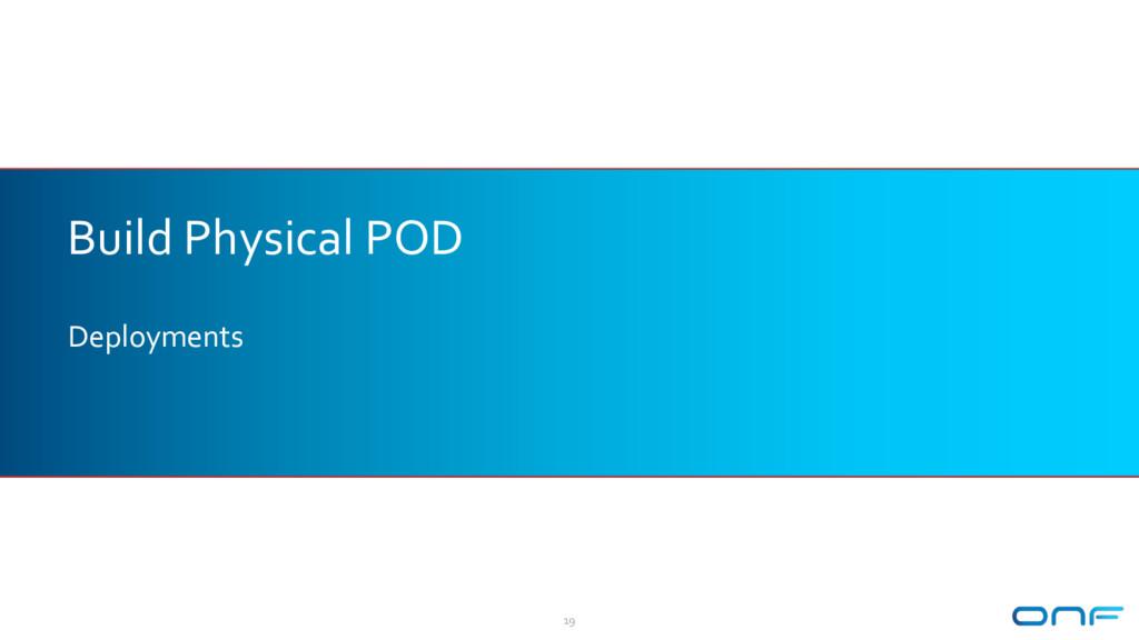Build Physical POD Deployments 19