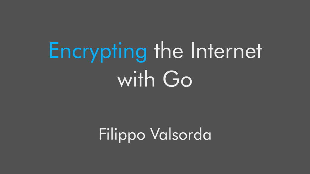 Encrypting the Internet with Go Filippo Valsorda