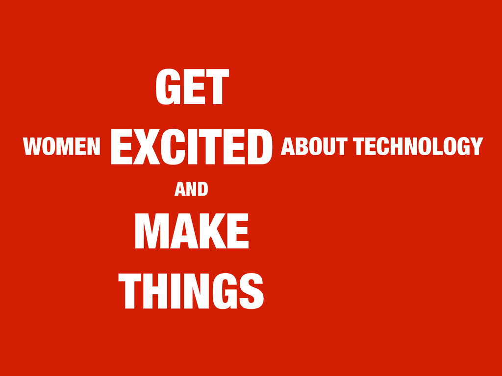 GET EXCITED AND MAKE THINGS WOMEN ABOUT TECHNOL...