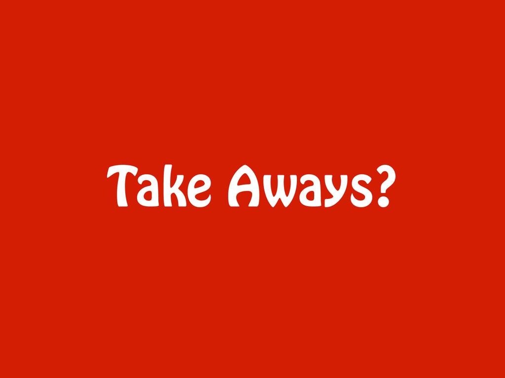 Take Aways?