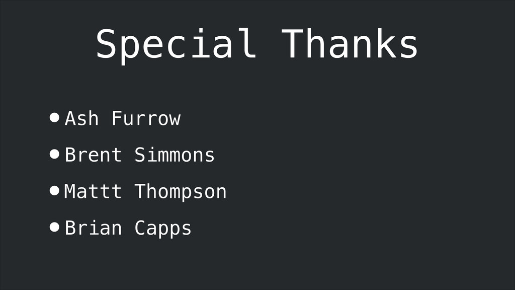 Special Thanks •Ash Furrow •Brent Simmons •Matt...