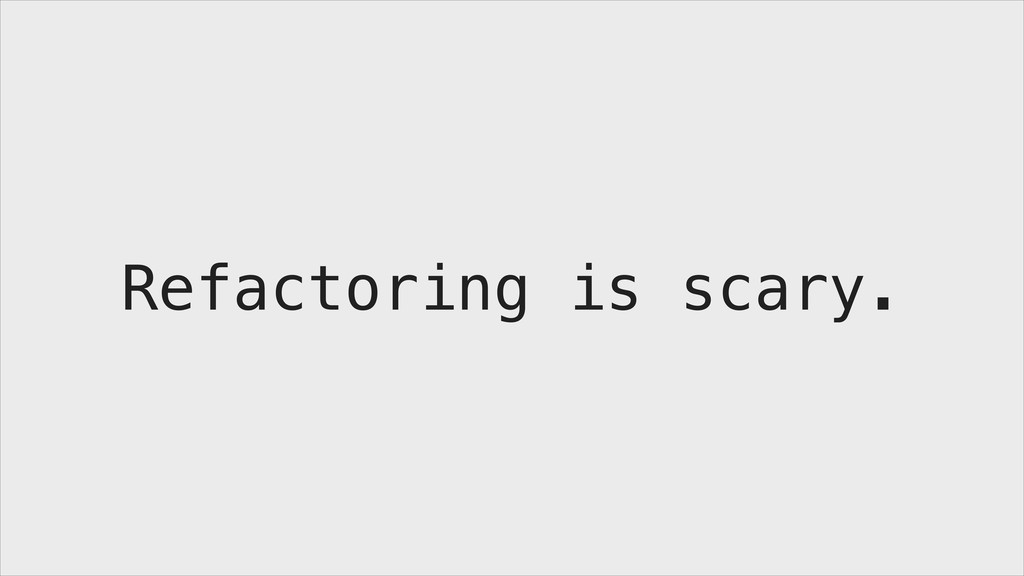 Refactoring is scary.