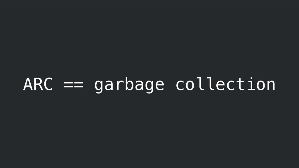 ARC == garbage collection