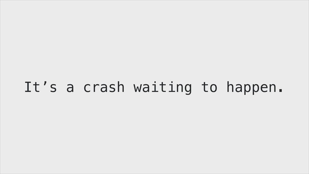 It's a crash waiting to happen.