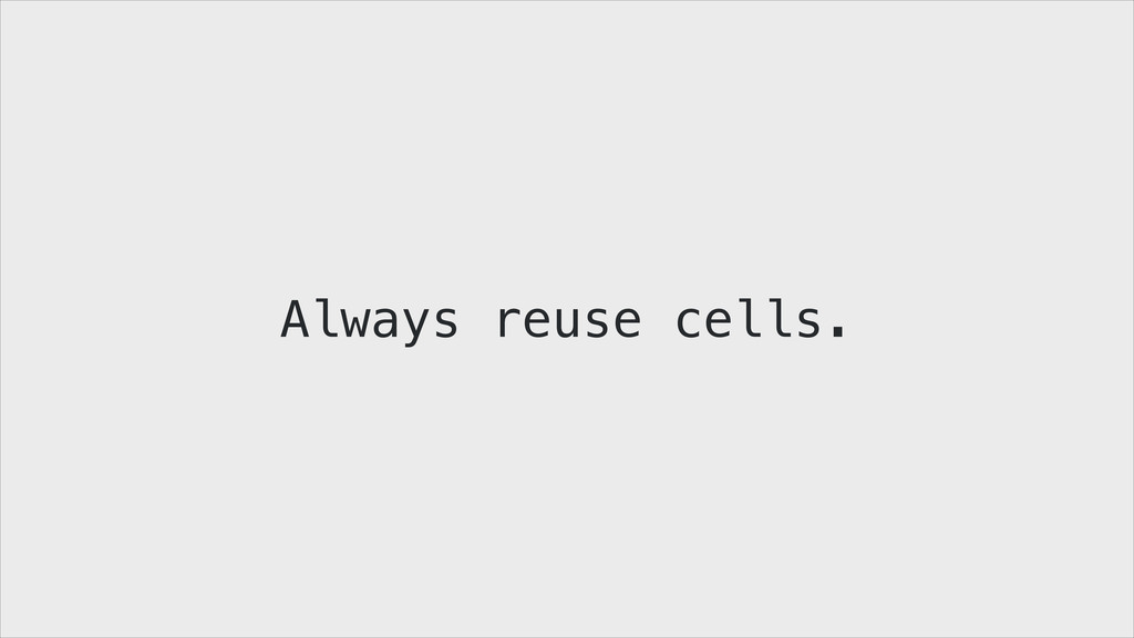 Always reuse cells.