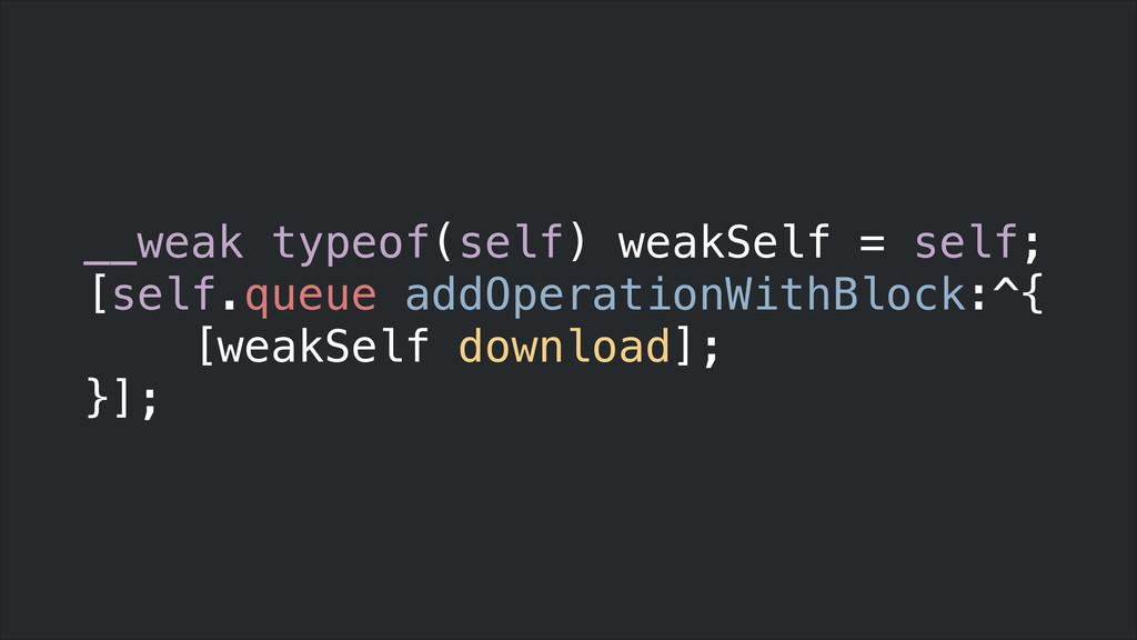 __weak typeof(self) weakSelf = self; [self.queu...